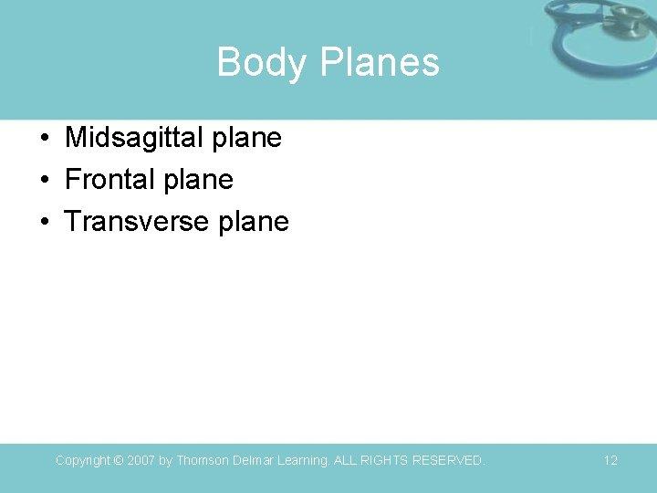 Body Planes • Midsagittal plane • Frontal plane • Transverse plane Copyright © 2007