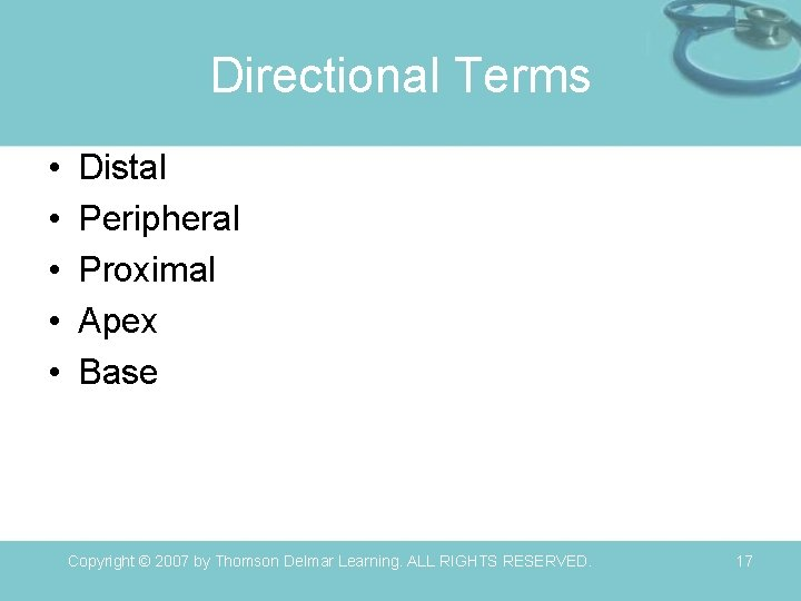 Directional Terms • • • Distal Peripheral Proximal Apex Base Copyright © 2007 by
