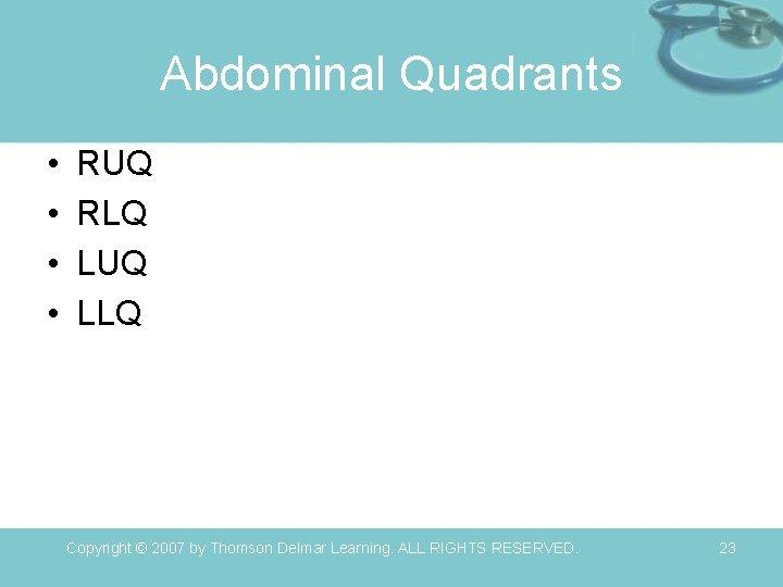 Abdominal Quadrants • • RUQ RLQ LUQ LLQ Copyright © 2007 by Thomson Delmar