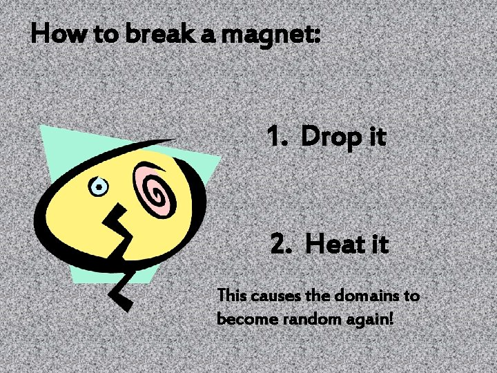 How to break a magnet: 1. Drop it 2. Heat it This causes the