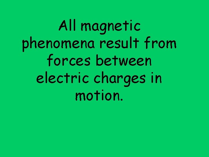All magnetic phenomena result from forces between electric charges in motion.