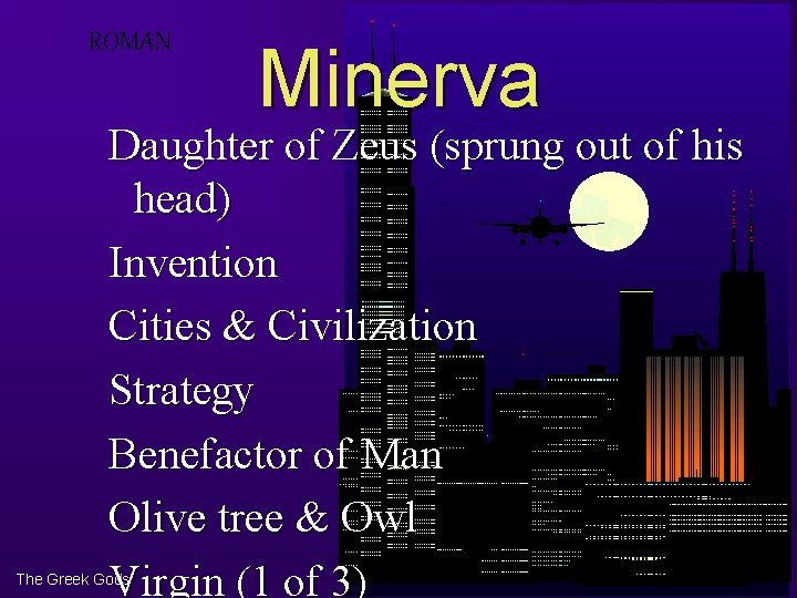 ROMAN Minerva Daughter of Zeus (sprung out of his head) Invention Cities & Civilization