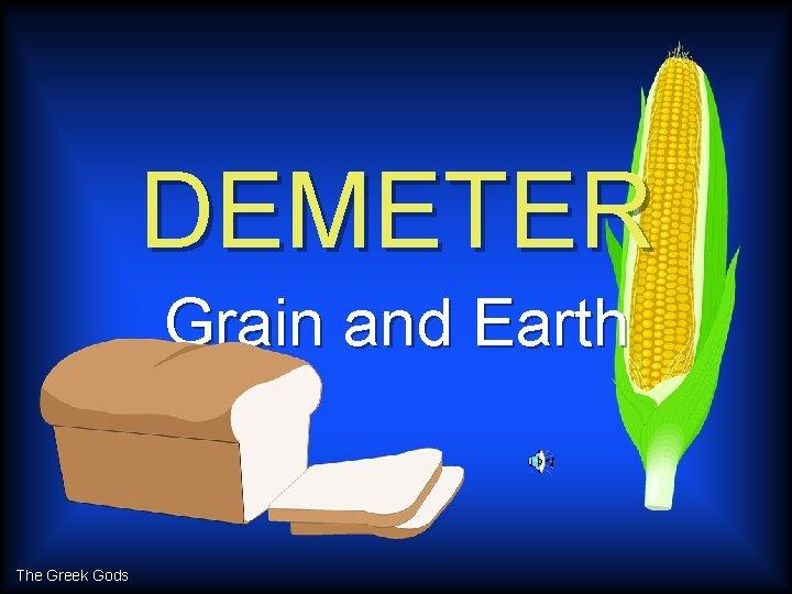 DEMETER Grain and Earth The Greek Gods