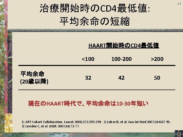 41 治療開始時のCD 4最低値: 平均余命の短縮 HAART開始時のCD 4最低値 平均余命 (20歳以降) <100 100 -200 >200 32 42