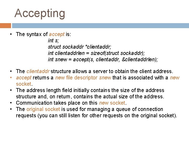 Accepting • The syntax of accept is: int s; struct sockaddr *clientaddr; int clientaddrlen