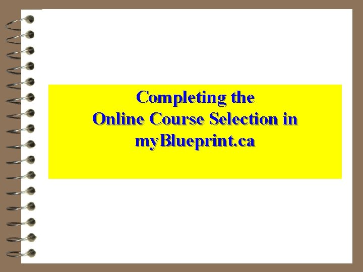 Completing the Online Course Selection in my. Blueprint. ca
