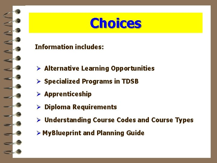 Choices Information includes: Ø Alternative Learning Opportunities Ø Specialized Programs in TDSB Ø Apprenticeship