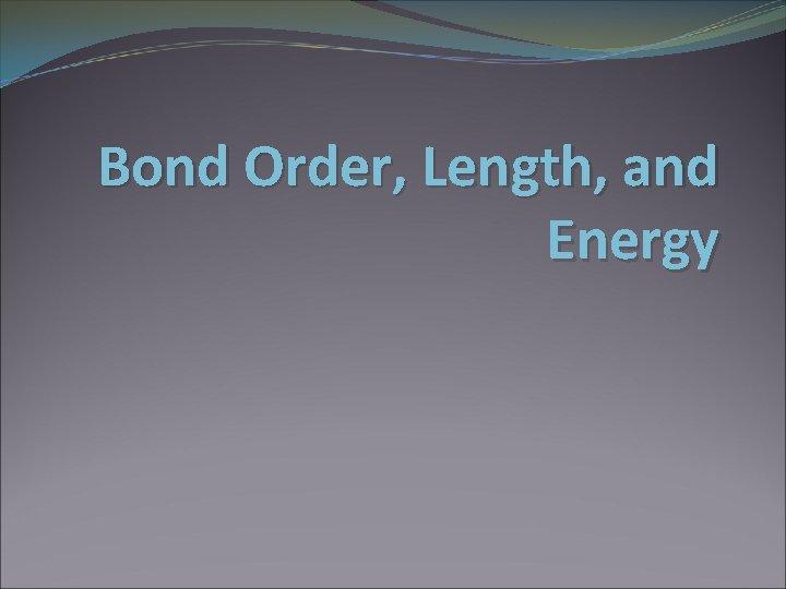 Bond Order, Length, and Energy