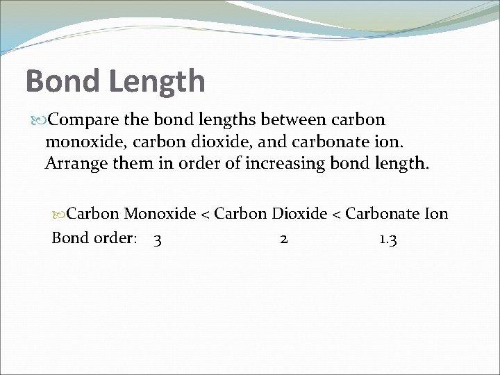 Bond Length Compare the bond lengths between carbon monoxide, carbon dioxide, and carbonate ion.