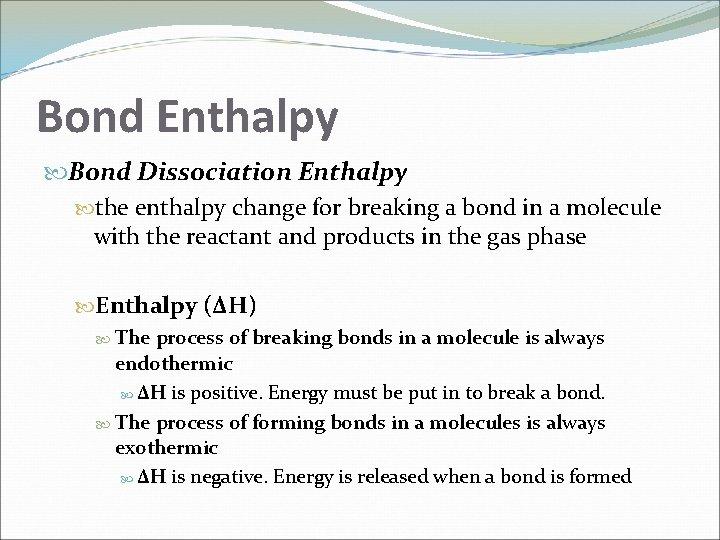 Bond Enthalpy Bond Dissociation Enthalpy the enthalpy change for breaking a bond in a