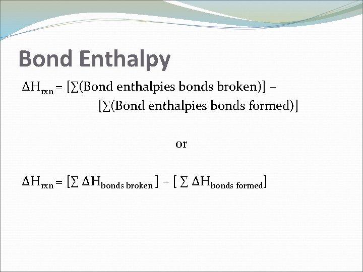 Bond Enthalpy ΔHrxn = [∑(Bond enthalpies bonds broken)] – [∑(Bond enthalpies bonds formed)] or
