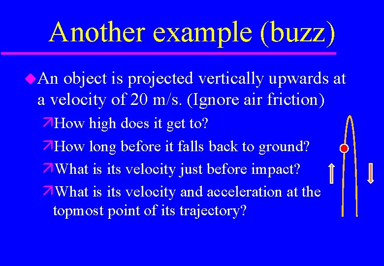 Another example (buzz) An object is projected vertically upwards at a velocity of 20