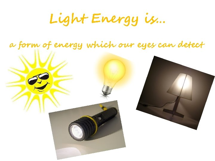 Light Energy is… a form of energy which our eyes can detect