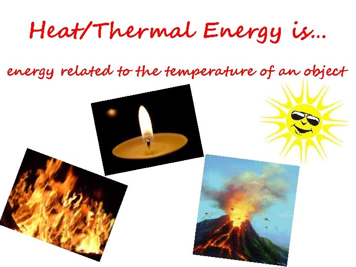 Heat/Thermal Energy is… energy related to the temperature of an object