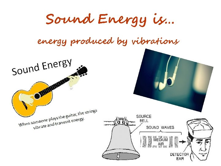 Sound Energy is… energy produced by vibrations
