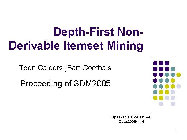 Depth-First Non. Derivable Itemset Mining Toon Calders , Bart Goethals Proceeding of SDM 2005