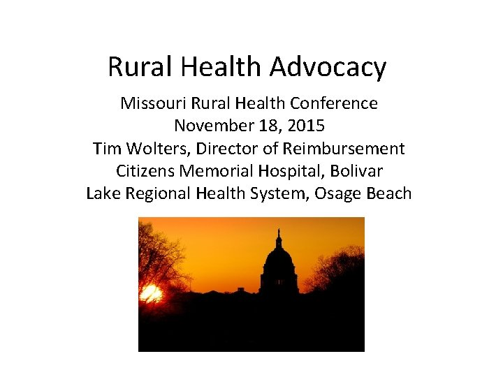 Rural Health Advocacy Missouri Rural Health Conference November 18, 2015 Tim Wolters, Director of