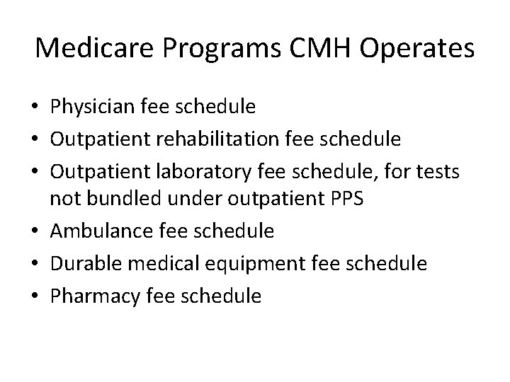 Medicare Programs CMH Operates • Physician fee schedule • Outpatient rehabilitation fee schedule •