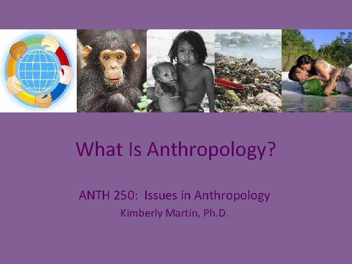 What Is Anthropology? ANTH 250: Issues in Anthropology Kimberly Martin, Ph. D.
