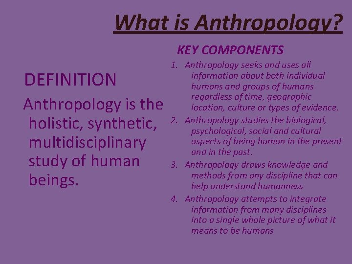 What is Anthropology? KEY COMPONENTS DEFINITION Anthropology is the holistic, synthetic, multidisciplinary study of
