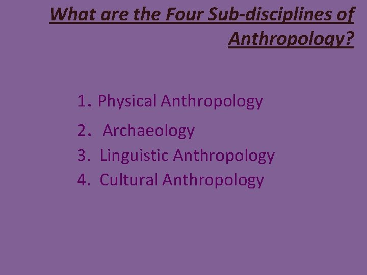 What are the Four Sub-disciplines of Anthropology? 1. Physical Anthropology 2. Archaeology 3. Linguistic
