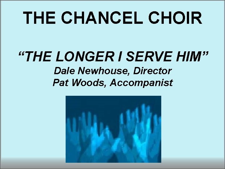 """THE CHANCEL CHOIR """"THE LONGER I SERVE HIM"""" Dale Newhouse, Director Pat Woods, Accompanist"""