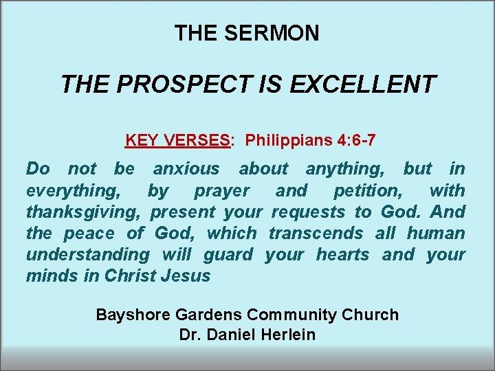 THE SERMON THE PROSPECT IS EXCELLENT KEY VERSES: Philippians 4: 6 -7 Do not