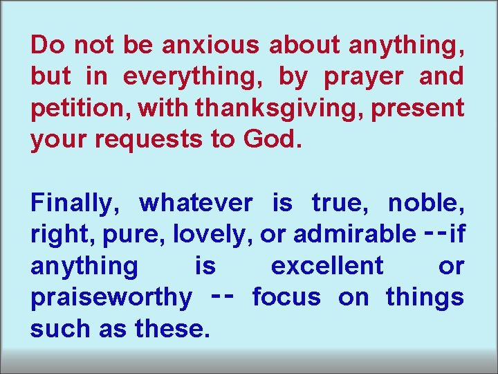 Do not be anxious about anything, but in everything, by prayer and petition, with