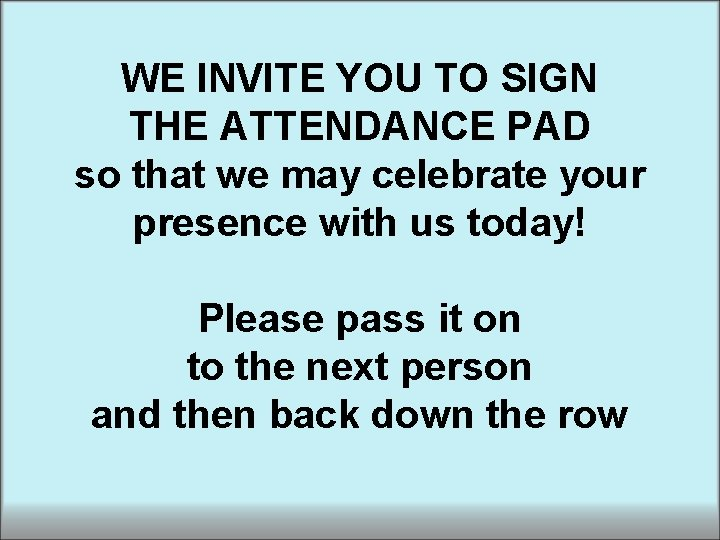 WE INVITE YOU TO SIGN THE ATTENDANCE PAD so that we may celebrate your