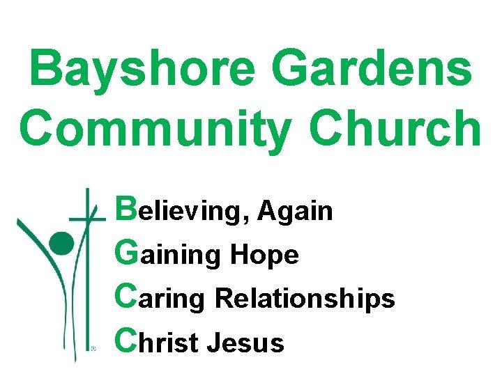 Bayshore Gardens Community Church Believing, Again Gaining Hope Caring Relationships Christ Jesus