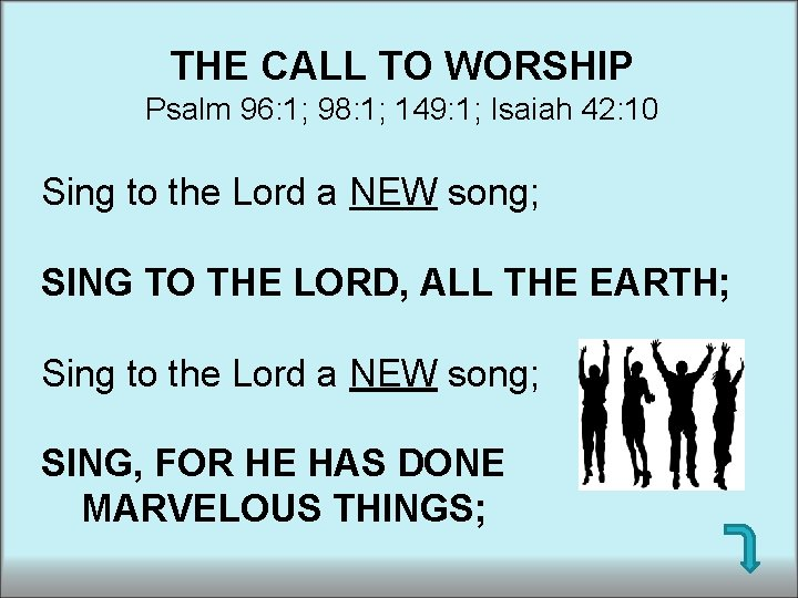 THE CALL TO WORSHIP Psalm 96: 1; 98: 1; 149: 1; Isaiah 42: 10