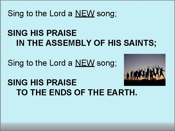 Sing to the Lord a NEW song; SING HIS PRAISE IN THE ASSEMBLY OF