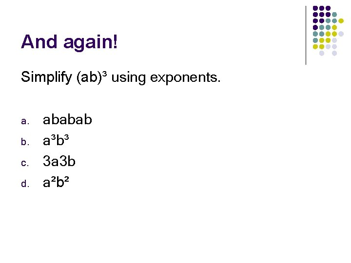 And again! Simplify (ab)³ using exponents. a. b. c. d. ababab a³b³ 3 a