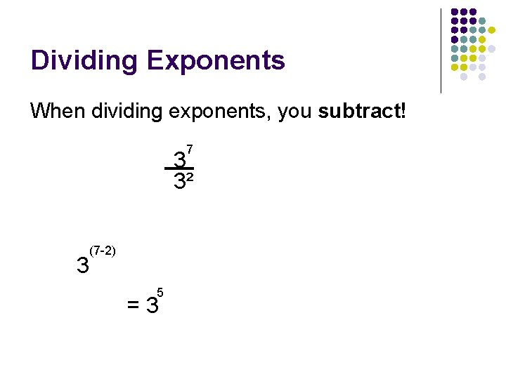 Dividing Exponents When dividing exponents, you subtract! 7 3 3² 3 (7 -2) 5