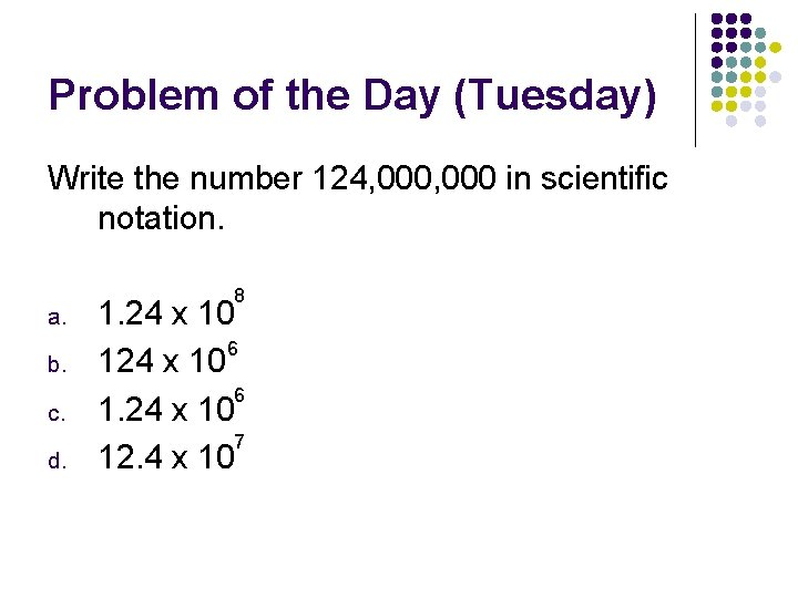 Problem of the Day (Tuesday) Write the number 124, 000 in scientific notation. a.