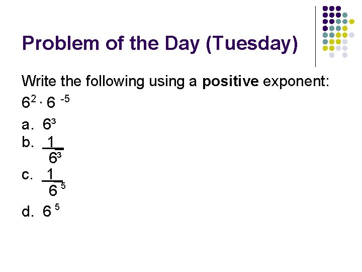 Problem of the Day (Tuesday) Write the following using a positive exponent: 6 2