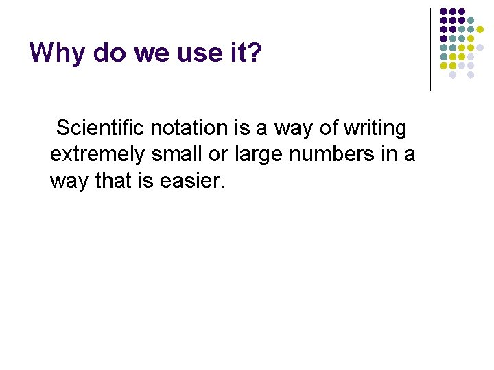 Why do we use it? Scientific notation is a way of writing extremely small