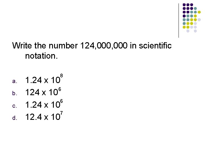 Write the number 124, 000 in scientific notation. a. b. c. d. 8 1.