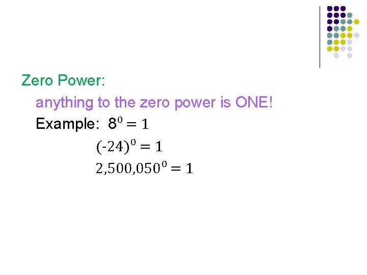 Zero Power: anything to the zero power is ONE! Example: 8⁰ = 1 (-24)⁰