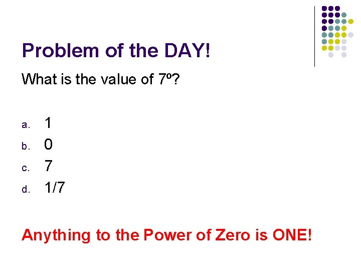 Problem of the DAY! What is the value of 7⁰? a. b. c. d.