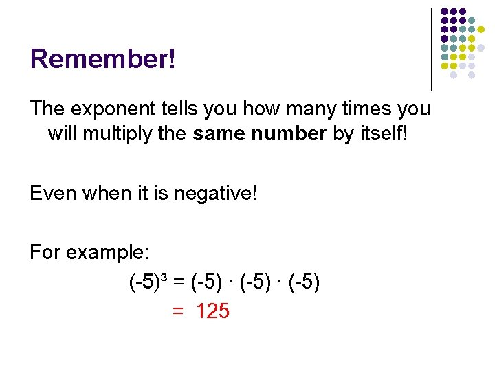 Remember! The exponent tells you how many times you will multiply the same number