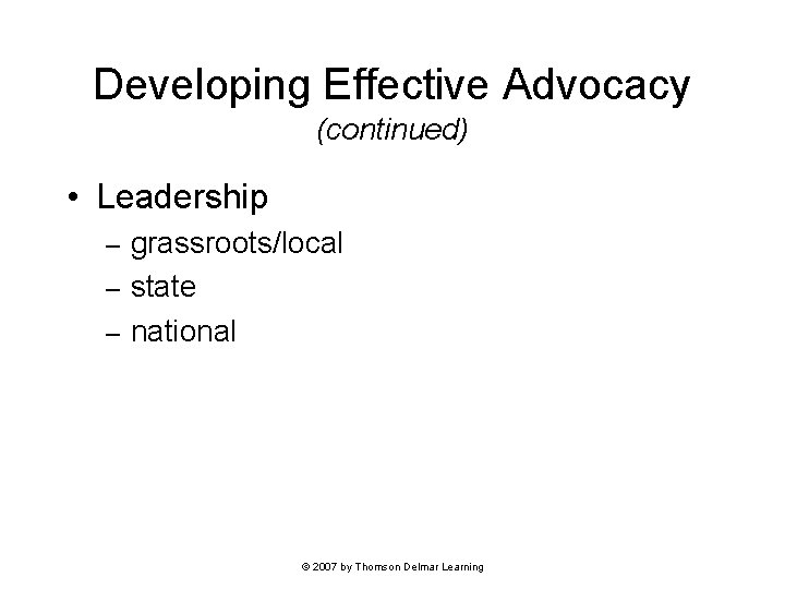 Developing Effective Advocacy (continued) • Leadership grassroots/local – state – national – © 2007