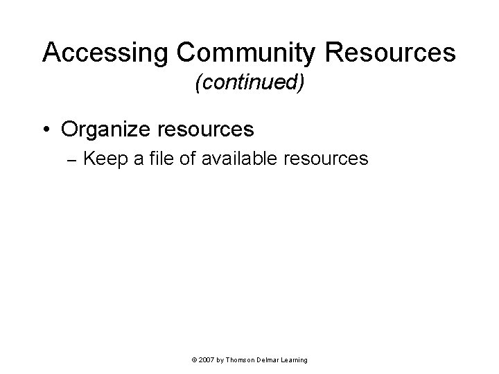 Accessing Community Resources (continued) • Organize resources – Keep a file of available resources