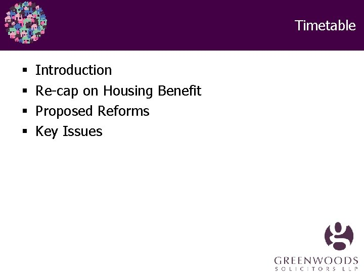 Timetable § § Introduction Re-cap on Housing Benefit Proposed Reforms Key Issues