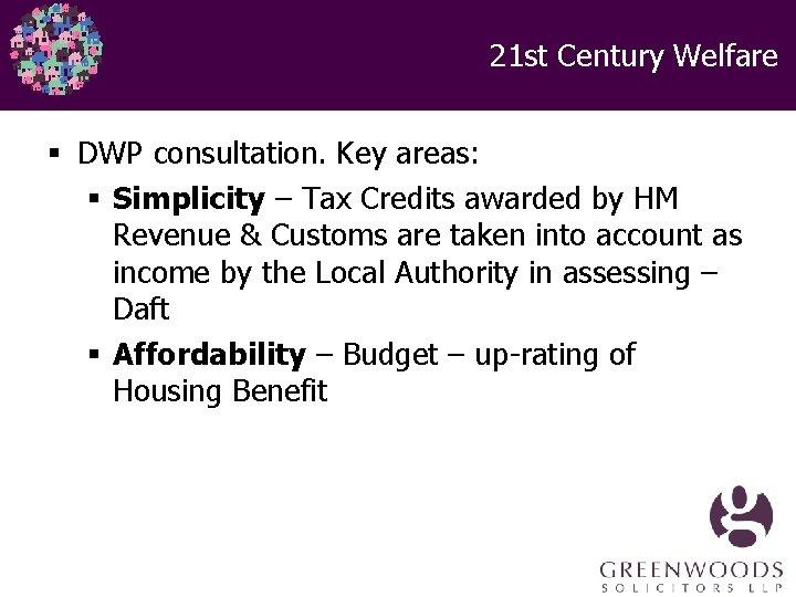 21 st Century Welfare § DWP consultation. Key areas: § Simplicity – Tax Credits