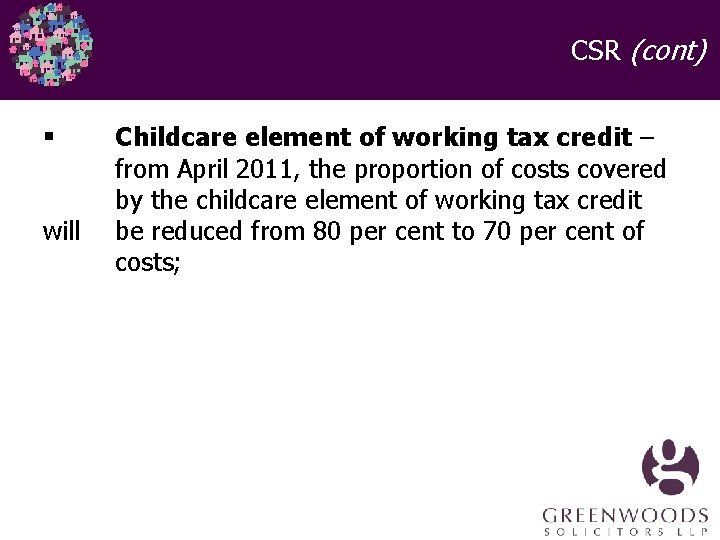 CSR (cont) § will Childcare element of working tax credit – from April 2011,