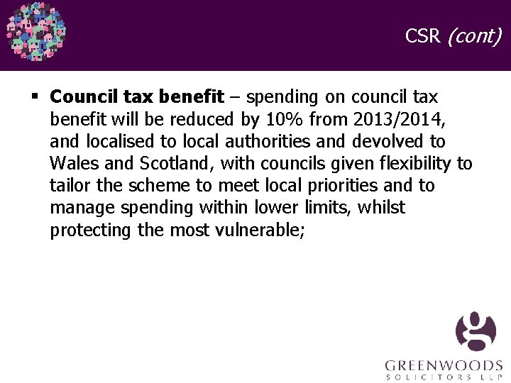 CSR (cont) § Council tax benefit – spending on council tax benefit will be