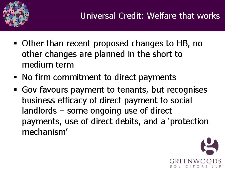 Universal Credit: Welfare that works § Other than recent proposed changes to HB, no