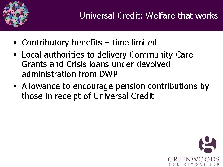 Universal Credit: Welfare that works § Contributory benefits – time limited § Local authorities