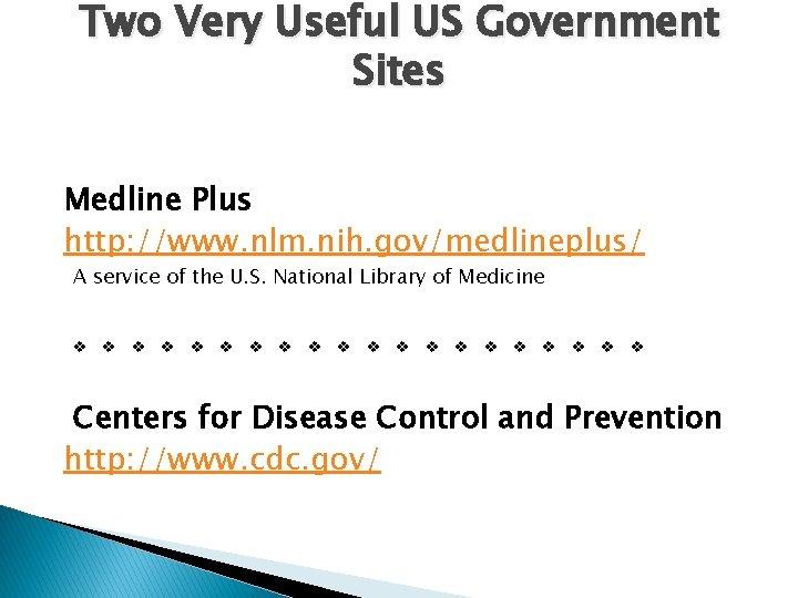 Two Very Useful US Government Sites Medline Plus http: //www. nlm. nih. gov/medlineplus/ A